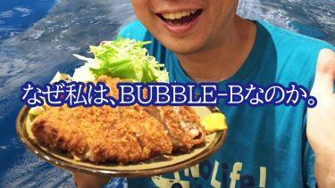 なぜ私は「BUBBLE-B」という名前なのか