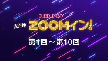BUBBLE-Bの友だ地ZOOMイン! 第1回~第10回まとめ