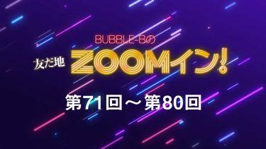 BUBBLE-Bの友だ地ZOOMイン! 第71回~第80回まとめ