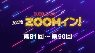 BUBBLE-Bの友だ地ZOOMイン! 第81回~第90回まとめ