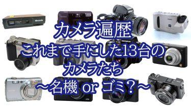 カメラ遍歴 これまで手にした13台のカメラをレビュー ~名機か?ゴミか?~