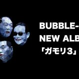 BUBBLE-B NEW ALBUM「ガモリ3」