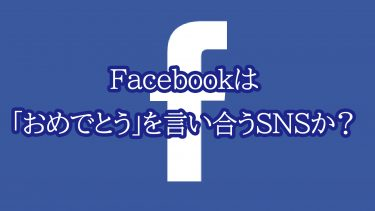 Facebookは「おめでとう」を言い合うSNSか?