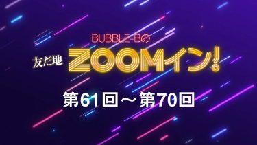 BUBBLE-Bの友だ地ZOOMイン! 第61回~第70回まとめ