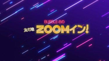 新番組始めました!「BUBBLE-Bの友だ地ZOOMイン!」