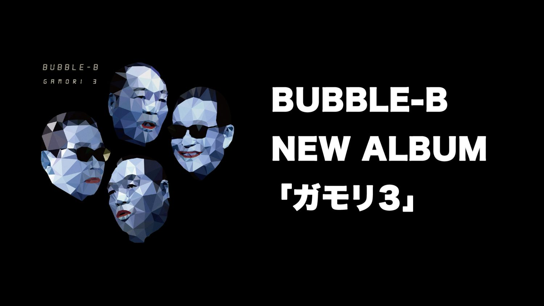 BUBBLE-B NEW ALBUM「ガモリ3」