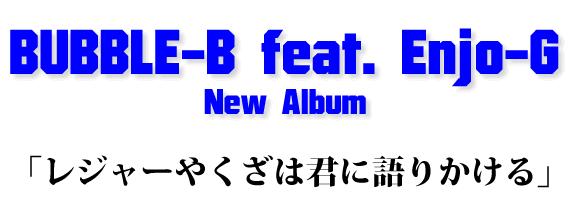 BUBBLE-B feat. Enjo-G New Album「レジャーやくざは君に語りかける」